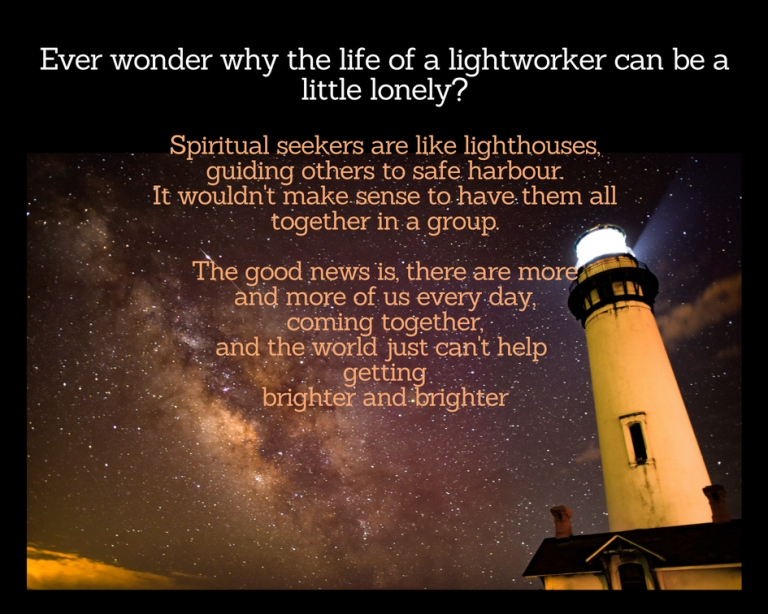 Ever wondered why the life of a light worker is a little lonely_ We spiritual seekers are like light houses, guiding others to safe harbour. But the good news is, there are more and more