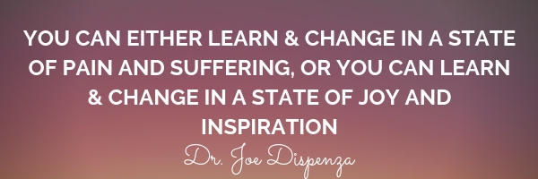 You can either learn & change in a state of pain and suffering, or you can learn & change in a state of joy and inspiration.jpg